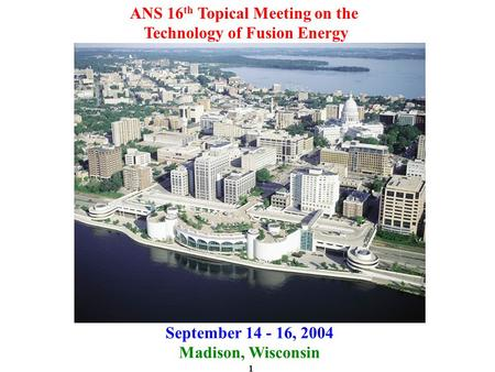 1 ANS 16 th Topical Meeting on the Technology of Fusion Energy September 14 - 16, 2004 Madison, Wisconsin.