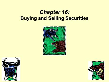 Chapter 16: Buying and Selling Securities. Objectives Explain the operation and regulation of securities markets. Discuss factors to consider when selecting.