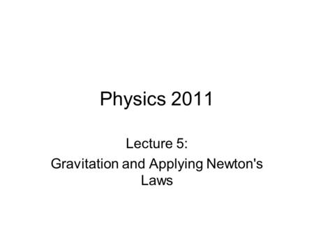 Physics 2011 Lecture 5: Gravitation and Applying Newton's Laws.