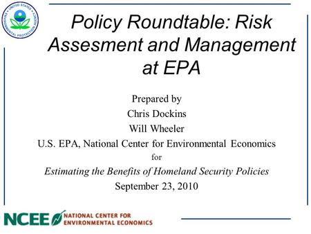 Policy Roundtable: Risk Assesment and Management at EPA Prepared by Chris Dockins Will Wheeler U.S. EPA, National Center for Environmental Economics for.