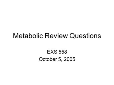 Metabolic Review Questions EXS 558 October 5, 2005.