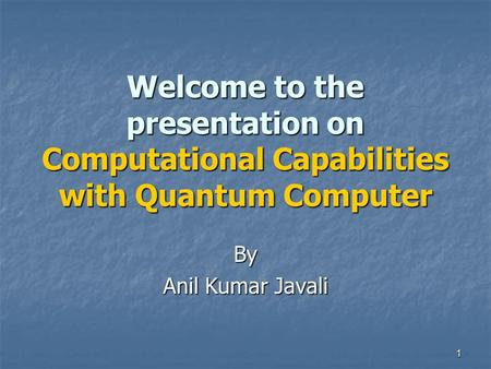 1 Welcome to the presentation on Computational Capabilities with Quantum Computer By Anil Kumar Javali.