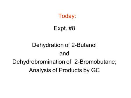 Today: Expt. #8 Dehydration of 2-Butanol and Dehydrobromination of 2-Bromobutane; Analysis of Products by GC.