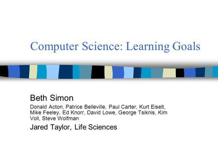 Computer Science: Learning Goals Beth Simon Donald Acton, Patrice Belleville, Paul Carter, Kurt Eiselt, Mike Feeley, Ed Knorr, David Lowe, George Tsiknis,