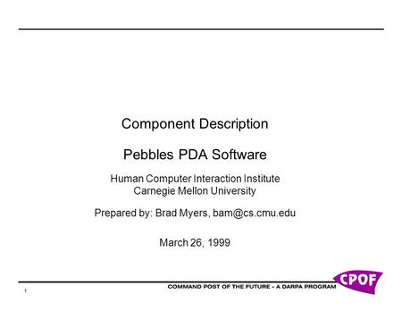 1 Component Description Pebbles PDA Software Human Computer Interaction Institute Carnegie Mellon University Prepared by: Brad Myers, March.