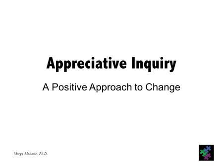 Marge Mohoric, Ph.D. Appreciative Inquiry A Positive Approach to Change.