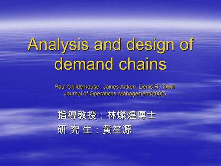 Analysis and design of demand chains 指導教授:林燦煌博士 指導教授:林燦煌博士 研 究 生:黃笙源 研 究 生:黃笙源 Paul Childerhouse, James Aitken,Denis R. Towill Journal of Operations Management(2002)