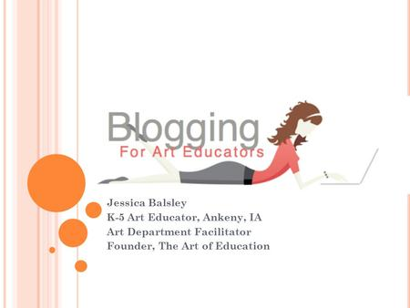 Jessica Balsley K-5 Art Educator, Ankeny, IA Art Department Facilitator Founder, The Art of Education.