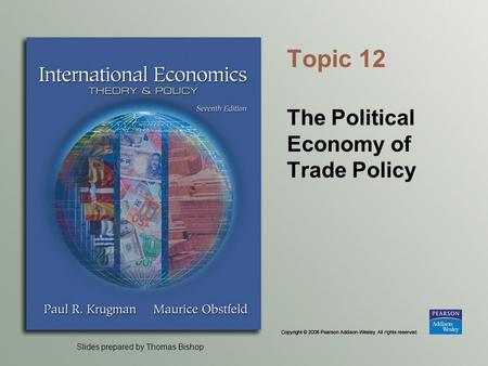 Slides prepared by Thomas Bishop Topic 12 The Political Economy of Trade Policy.