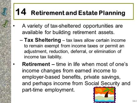 14 Retirement and Estate Planning A variety of tax-sheltered opportunities are available for building retirement assets. –Tax Sheltering – tax laws allow.