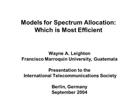 Models for Spectrum Allocation: Which is Most Efficient Wayne A. Leighton Francisco Marroquín University, Guatemala Presentation to the International Telecommunications.