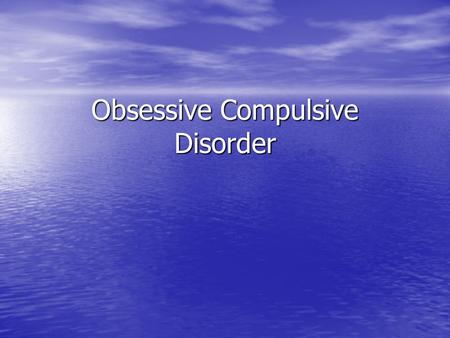 Obsessive Compulsive Disorder. Features of OCD Obsessions Obsessions –Recurrent and persistent thoughts; impulses; or images of violence, contamination,