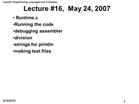 Cse322, Programming Languages and Compilers 1 6/18/2015 Lecture #16, May 24, 2007 Runtime.c Running the code debugging assembler division strings for println.