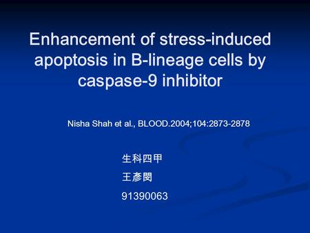 Enhancement of stress-induced apoptosis in B-lineage cells by caspase-9 inhibitor Nisha Shah et al., BLOOD.2004;104:2873-2878 生科四甲 王彥閔 91390063.