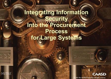 1 Integrating Information Security Into the Procurement Process for Large Systems MITRE © 2003 The MITRE Corporation. All rights reserved.