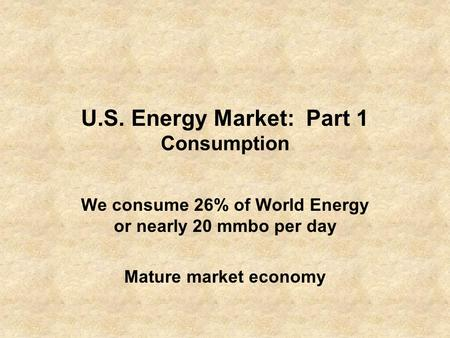 U.S. Energy Market: Part 1 Consumption We consume 26% of World Energy or nearly 20 mmbo per day Mature market economy.
