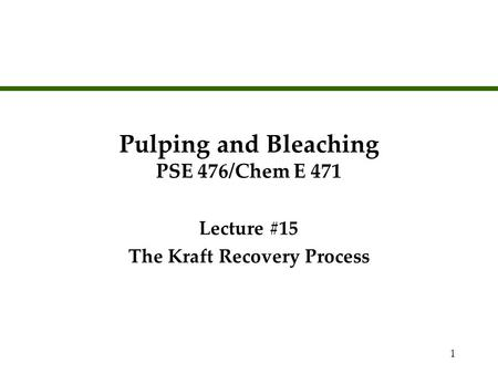 1 Pulping and Bleaching PSE 476/Chem E 471 Lecture #15 The Kraft Recovery Process Lecture #15 The Kraft Recovery Process.