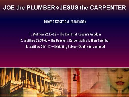 JOE the PLUMBER  JESUS the CARPENTER TODAY'S EXEGETICAL FRAMEWORK 1. Matthew 22:15-22 – The Reality of Caesar's Kingdom 2. Matthew 22:34-40 – The Believer's.