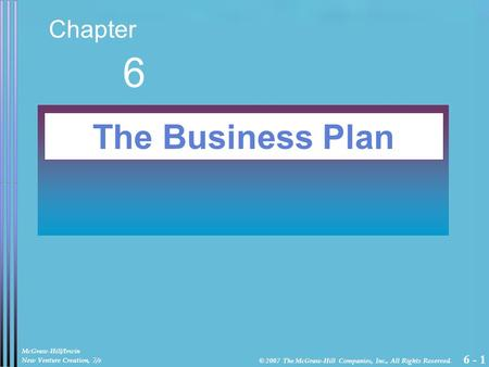 6 - 1 Chapter 6 The Business Plan McGraw-Hill/Irwin New Venture Creation, 7/e © 2007 The McGraw-Hill Companies, Inc., All Rights Reserved.