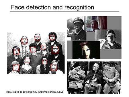 Face detection and recognition Many slides adapted from K. Grauman and D. Lowe.