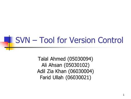 1 SVN – Tool for Version Control Talal Ahmed (05030094) Ali Ahsan (05030102) Adil Zia Khan (06030004) Farid Ullah (06030021)