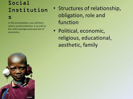 Social Institution s Structures of relationship, obligation, role and function Political, economic, religious, educational, aesthetic, family In this presentation,