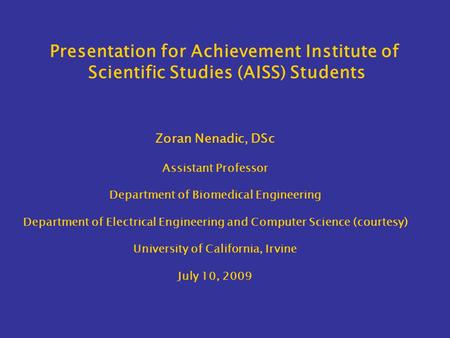 Presentation for Achievement Institute of Scientific Studies (AISS) Students Zoran Nenadic, DSc Assistant Professor Department of Biomedical Engineering.