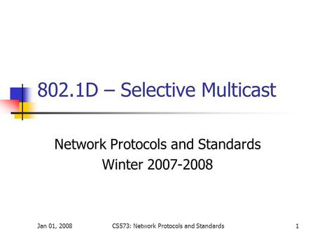 Jan 01, 2008CS573: Network Protocols and Standards1 802.1D – Selective Multicast Network Protocols and Standards Winter 2007-2008.
