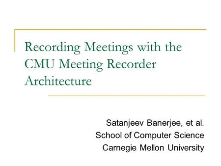 Recording Meetings with the CMU Meeting Recorder Architecture Satanjeev Banerjee, et al. School of Computer Science Carnegie Mellon University.