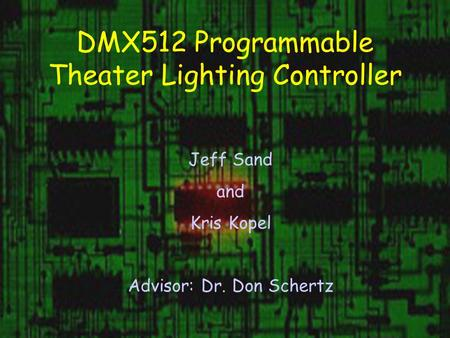 DMX512 Programmable Theater Lighting Controller Jeff Sand and Kris Kopel Advisor: Dr. Don Schertz.
