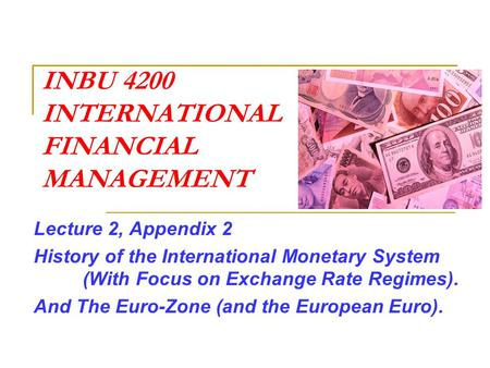 INBU 4200 INTERNATIONAL FINANCIAL MANAGEMENT Lecture 2, Appendix 2 History of the International Monetary System (With Focus on Exchange Rate Regimes).