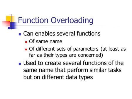 Function Overloading Can enables several functions Of same name Of different sets of parameters (at least as far as their types are concerned) Used to.