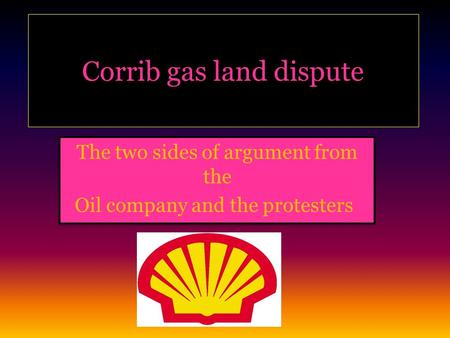 Corrib gas land dispute The two sides of argument from the Oil company and the protesters! The two sides of argument from the Oil company and the protesters!