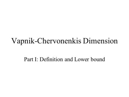 Vapnik-Chervonenkis Dimension Part I: Definition and Lower bound.