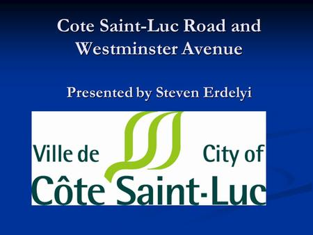 Cote Saint-Luc Road and Westminster Avenue Presented by Steven Erdelyi.