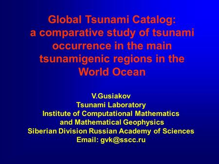 Global Tsunami Catalog: a comparative study of tsunami occurrence in the main tsunamigenic regions in the World Ocean V.Gusiakov Tsunami Laboratory Institute.