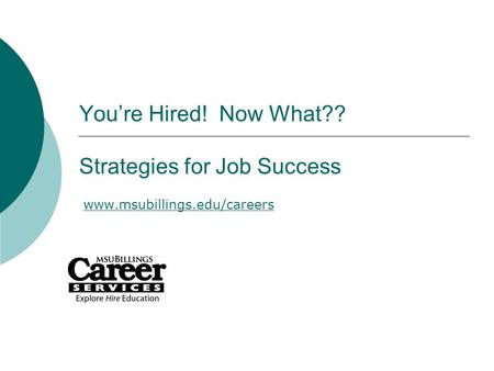 You're Hired! Now What?? Strategies for Job Success www.msubillings.edu/careers.