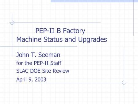PEP-II B Factory Machine Status and Upgrades John T. Seeman for the PEP-II Staff SLAC DOE Site Review April 9, 2003.