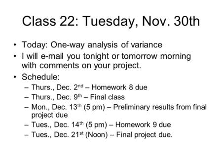 Class 22: Tuesday, Nov. 30th Today: One-way analysis of variance I will e-mail you tonight or tomorrow morning with comments on your project. Schedule:
