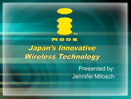 Presented by: Jennifer Milosch. What is iMode? The name of a wireless internet service for cell phones Created in Japan by NTT DoCoMo in February '99.