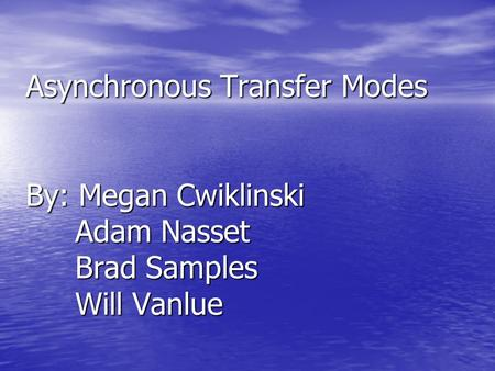 Asynchronous Transfer Modes By: Megan Cwiklinski Adam Nasset Brad Samples Will Vanlue.