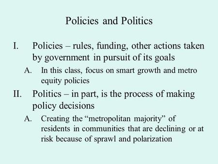 Policies and Politics I.Policies – rules, funding, other actions taken by government in pursuit of its goals A.In this class, focus on smart growth and.