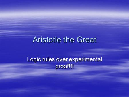 Aristotle the Great Logic rules over experimental proof!!!