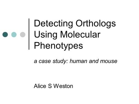 Detecting Orthologs Using Molecular Phenotypes a case study: human and mouse Alice S Weston.
