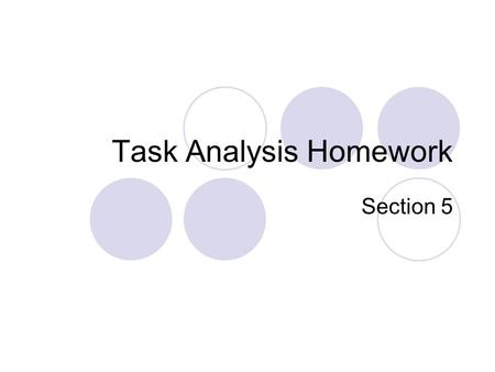 Task Analysis Homework Section 5. Task Analysis HW Grades Overall, very good  Examples from excellent task analyses Some confusion:  Difference between.