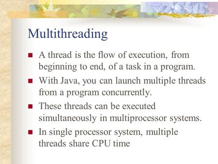Multithreading A thread is the flow of execution, from beginning to end, of a task in a program. With Java, you can launch multiple threads from a program.