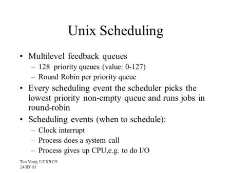 Tao Yang, UCSB CS 240B'03 Unix Scheduling Multilevel feedback queues –128 priority queues (value: 0-127) –Round Robin per priority queue Every scheduling.