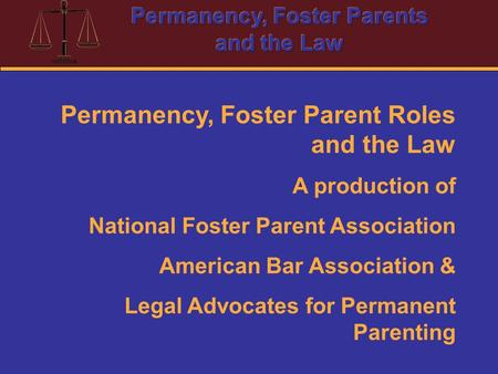 Permanency, Foster Parent Roles and the Law A production of National Foster Parent Association American Bar Association & Legal Advocates for Permanent.