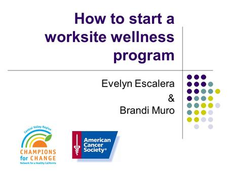 How to start a worksite wellness program Evelyn Escalera & Brandi Muro.