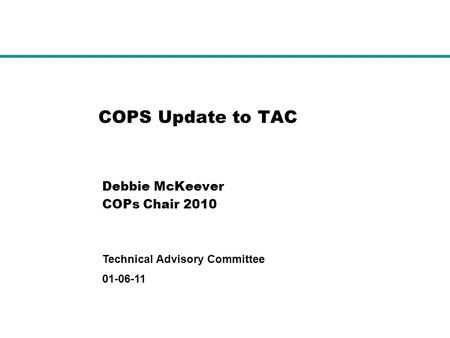01-06-11 Technical Advisory Committee COPS Update to TAC Debbie McKeever COPs Chair 2010.